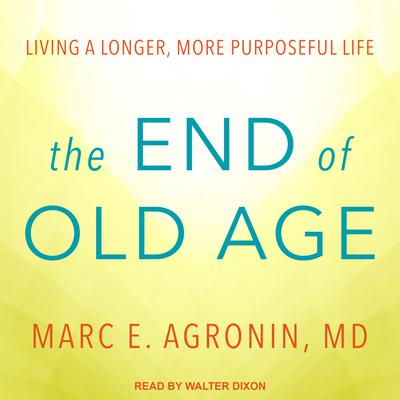 The End of Old Age: Living a Longer, More Purposeful Life Audiobook, by Marc E. Agronin