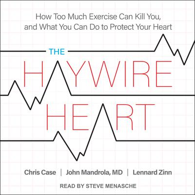 The Haywire Heart: How Too Much Exercise Can Kill You, and What You Can Do to Protect Your Heart Audiobook, by Chris Case
