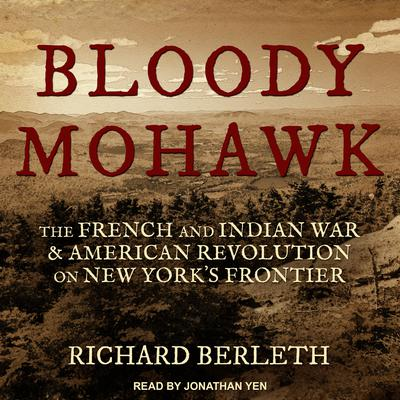 Bloody Mohawk: The French and Indian War & American Revolution on New Yorks Frontier Audiobook, by Richard Berleth