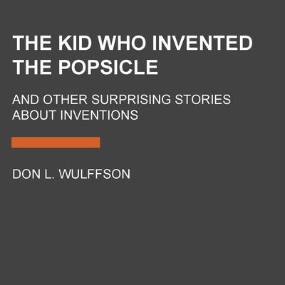 The Kid Who Invented the Popsicle: And Other Surprising Stories about Inventions Audiobook, by Don L. Wulffson