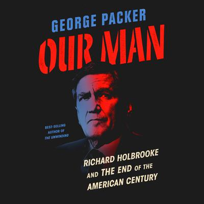 Our Man: Richard Holbrooke and the End of the American Century Audiobook, by George Packer