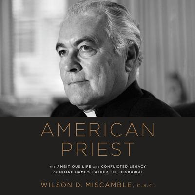 American Priest: The Ambitious Life and Conflicted Legacy of Notre Dames Father Ted Hesburgh Audiobook, by