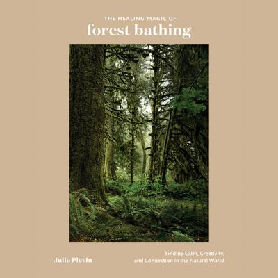 The Healing Magic of Forest Bathing: Finding Calm, Creativity, and Connection in the Natural World Audiobook, by Julia Plevin