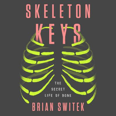 Skeleton Keys: The Secret Life of Bone Audiobook, by Brian Switek