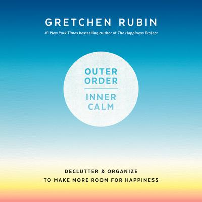 Outer Order, Inner Calm: Declutter and Organize to Make More Room for Happiness Audiobook, by Gretchen Rubin