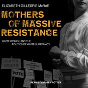 Mothers of Massive Resistance: White Women and the Politics of White Supremacy Audiobook, by Author Info Added Soon