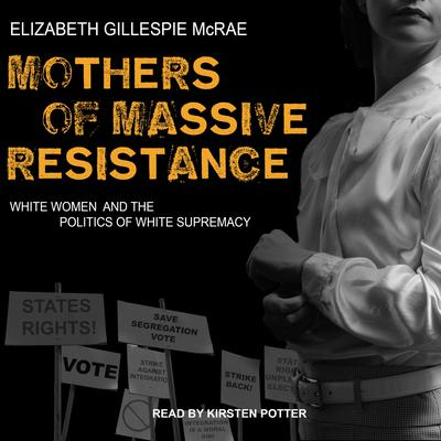 Mothers of Massive Resistance: White Women and the Politics of White Supremacy Audiobook, by Elizabeth Gillespie McRae