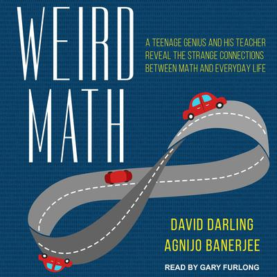 Weird Math: A Teenage Genius and His Teacher Reveal the Strange Connections Between Math and Everyday Life Audiobook, by David Darling