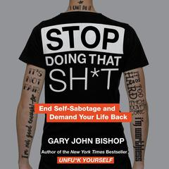 Stop Doing That Sh*t: End Self-Sabotage and Demand Your Life Back Audiobook, by Gary John Bishop