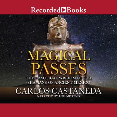 Magical Passes: The Practical Wisdom of the Shamans of Ancient Mexico Audiobook, by Carlos Castaneda