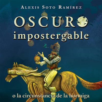 Oscuro impostergable o la circunstancia de la hormiga Audiobook, by Alexis Soto Ramírez