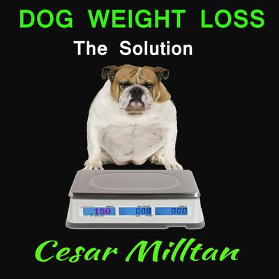Dog Weight Loss - The Solution Audiobook, by Cesar Milltan