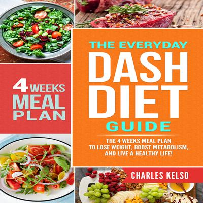 The Everyday DASH Diet Guide: The 4 Weeks Meal Plan to Lose Weight, Boost Metabolism, and Live a Healthy Life Audiobook, by Charles Kelso