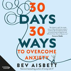 30 Days 30 Ways to Overcome Anxiety: from the bestselling anxiety expert Audiobook, by Bev Aisbett