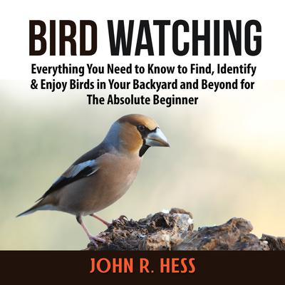 Bird Watching: Everything You Need to Know to Find, Identify & Enjoy Birds in Your Backyard and Beyond for The Absolute Beginner Audiobook, by John R. Hess