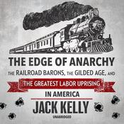 The Edge of Anarchy: The Railroad Barons, The Gilded Age, and the Greatest Labor Uprising in America Audiobook, by Jack Kelly