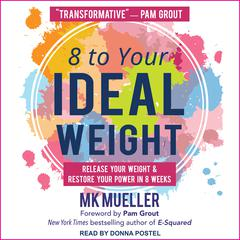 8 to Your Ideal Weight: Release Your Weight & Restore Your Power in 8 Weeks Audiobook, by MK Mueller