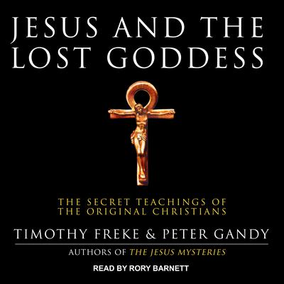 Jesus and the Lost Goddess: The Secret Teachings of the Original Christians Audiobook, by Peter Gandy