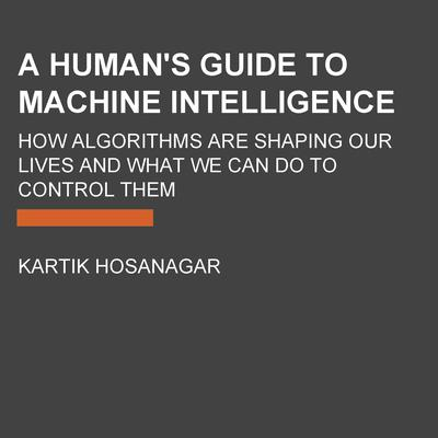 A Humans Guide to Machine Intelligence: How Algorithms Are Shaping Our Lives and How We Can Stay in Control Audiobook, by Kartik Hosanagar