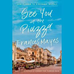 See You in the Piazza: New Places to Discover in Italy Audiobook, by Frances Mayes