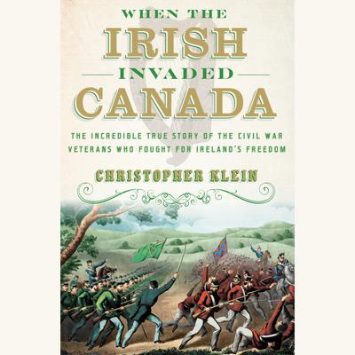 When the Irish Invaded Canada: The Incredible True Story of the Civil War Veterans Who Fought for Irelands Freedom Audiobook, by Christopher Klein