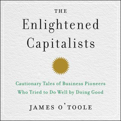 The Enlightened Capitalists: Cautionary Tales of Business Pioneers Who Tried to Do Well by Doing Good Audiobook, by James O'Toole