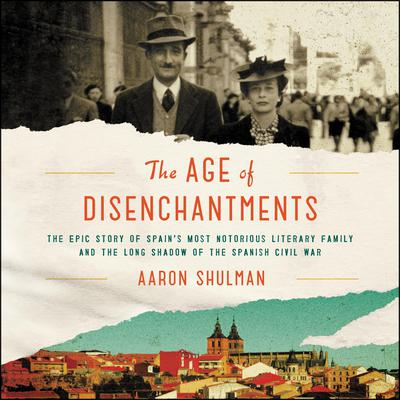 The Age of Disenchantments: The Epic Story of Spains Most Notorious Literary Family and the Long Shadow of the Spanish Civil War Audiobook, by Aaron Shulman