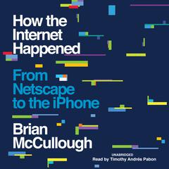 How the Internet Happened : From Netscape to the iPhone Audiobook, by Brian McCullough
