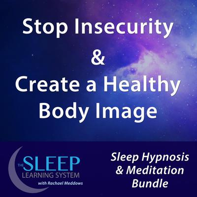 Stop Insecurity & Create a Healthy Body Image - Sleep Learning System Bundle with Rachael Meddows (Sleep Hypnosis & Meditation) Audiobook, by