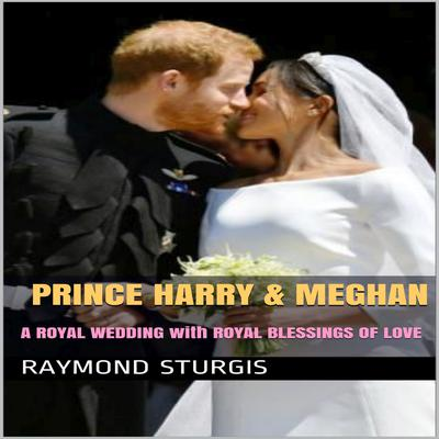 Prince Harry & Meghan:   A Royal Wedding with Royal Blessings of Love Audiobook, by Raymond Sturgis