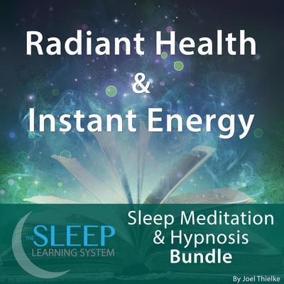 Radiant Health & Instant Energy - Sleep Learning System Bundle (Sleep Hypnosis & Meditation) Audiobook, by Joel Thielke
