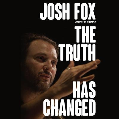 The Truth Has Changed Audiobook, by Josh Fox