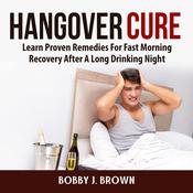 Hangover Cure: Learn Proven Remedies For Fast Morning Recovery After A Long Drinking Night: Learn Proven Remedies For Fast Morning Recovery After A Long Drinking Night Audiobook, by Author Info Added Soon