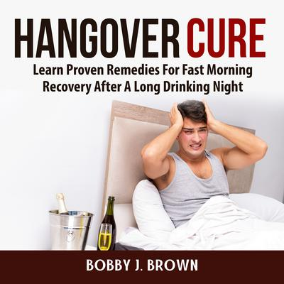 Hangover Cure: Learn Proven Remedies For Fast Morning Recovery After A Long Drinking Night: Learn Proven Remedies For Fast Morning Recovery After A Long Drinking Night Audiobook, by Bobby J. Brown
