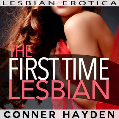 The First Time Lesbian: Lesbian Erotica Audiobook, by Conner Hayden