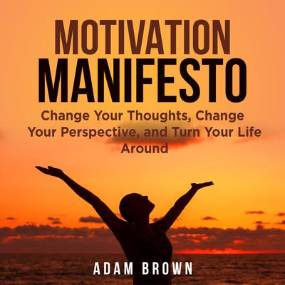 Motivation Manifesto: Change Your Thoughts, Change Your Perspective, and Turn Your Life Around Audiobook, by Adam Brown