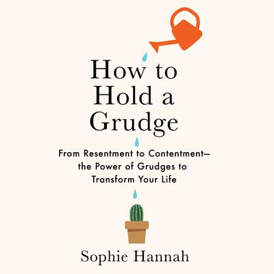 How to Hold a Grudge: From Resentment to Contentment—The Power of Grudges to Transform Your Life Audiobook, by Sophie Hannah