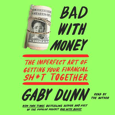 Bad with Money: The Imperfect Art of Getting Your Financial Sh*t Together Audiobook, by Gaby Dunn