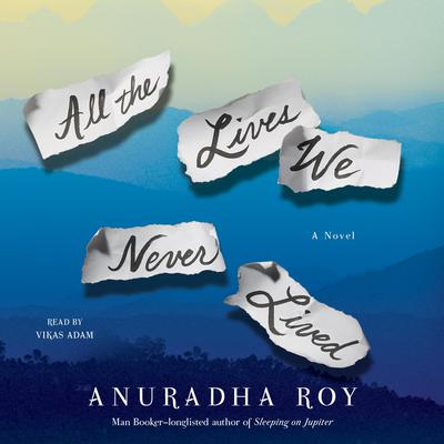 All the Lives We Never Lived: A Novel Audiobook, by Anuradha Roy