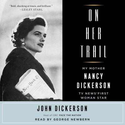 On Her Trail: My Mother, Nancy Dickerson, TV News First Woman Star Audiobook, by John Dickerson
