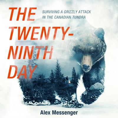 The Twenty-Ninth Day: Surviving a Grizzly Attack in the Canadian Tundra Audiobook, by Alex Messenger