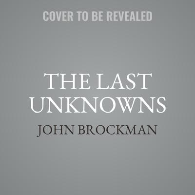 The Last Unknowns: Deep, Elegant, Profound Unanswered Questions About the Universe, the Mind, the Future of Civilization, and the Meaning of Life Audiobook, by John Brockman
