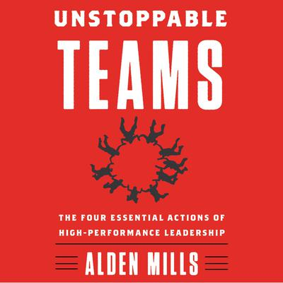 Unstoppable Teams: The Four Essential Actions of High-Performance Leadership Audiobook, by Alden Mills