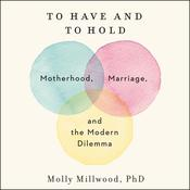 To Have and to Hold: Motherhood, Marriage, and the Modern Dilemma Audiobook, by Molly Millwood