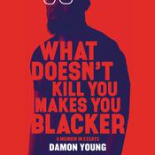 What Doesn't Kill You Makes You Blacker: A Memoir in Essays Audiobook, by Damon Young