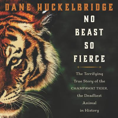 No Beast So Fierce: The Terrifying True Story of the Champawat Tiger, the Deadliest Animal in History Audiobook, by Dane Huckelbridge