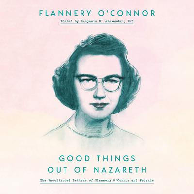 Good Things Out of Nazareth: The Uncollected Letters of Flannery OConnor and Friends Audiobook, by Flannery O'Connor