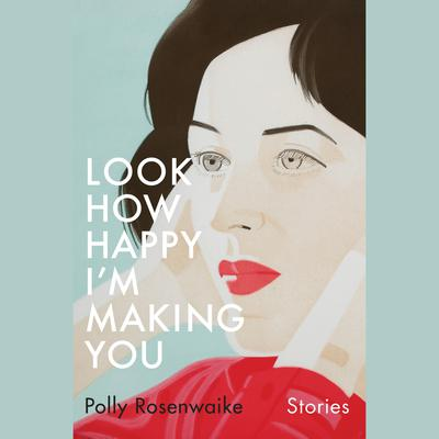 Look How Happy Im Making You: Stories Audiobook, by Polly Rosenwaike