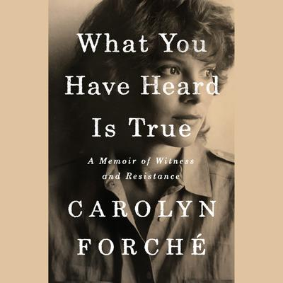 What You Have Heard Is True: A Memoir of Witness and Resistance Audiobook, by Carolyn Forche