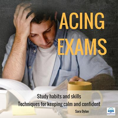 Acing Exams. Study habits and skills Techniques for keeping calm and confident Audiobook, by Sara Dylan